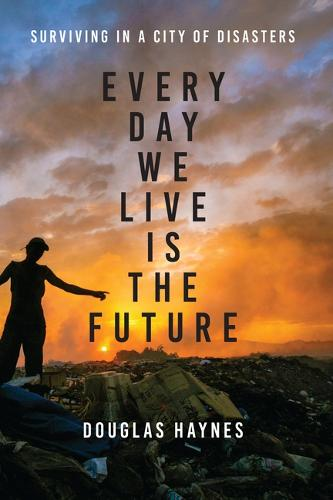 Every Day We Live Is the Future: Surviving in a City of Disasters (Hardback)