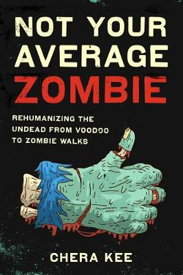 Not Your Average Zombie: Rehumanizing the Undead from Voodoo to Zombie Walks (Hardback)