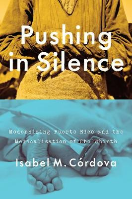 Pushing in Silence: Modernizing Puerto Rico and the Medicalization of Childbirth (Hardback)