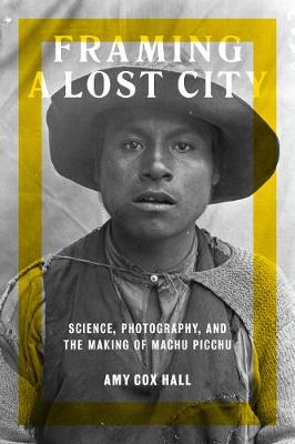 Framing a Lost City: Science, Photography, and the Making of Machu Picchu (Hardback)
