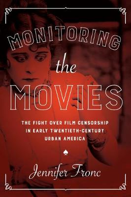 Cover Monitoring the Movies: The Fight over Film Censorship in Early Twentieth-Century Urban America