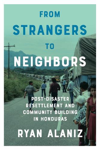 From Strangers to Neighbors: Post-Disaster Resettlement and Community Building in Honduras (Hardback)