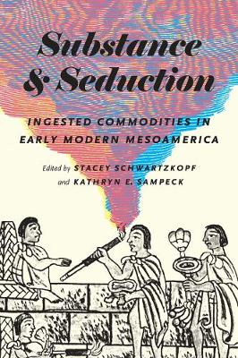 Substance and Seduction: Ingested Commodities in Early Modern Mesoamerica (Hardback)