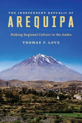 The Independent Republic of Arequipa: Making Regional Culture in the Andes (Hardback)
