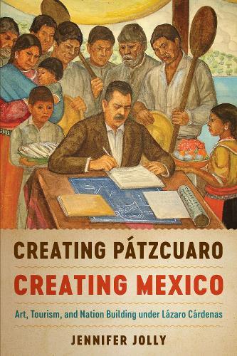 Creating Patzcuaro, Creating Mexico: Art, Tourism, and Nation Building under Lazaro Cardenas (Hardback)