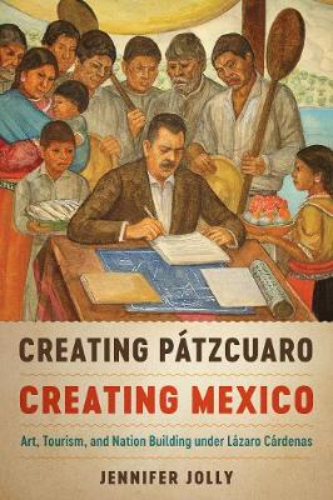 Creating Patzcuaro, Creating Mexico: Art, Tourism, and Nation Building under Lazaro Cardenas (Paperback)