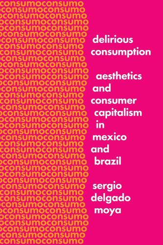 Delirious Consumption: Aesthetics and Consumer Capitalism in Mexico and Brazil - Border Hispanisms (Paperback)