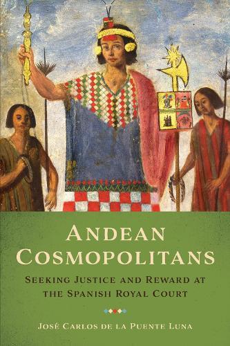 Andean Cosmopolitans: Seeking Justice and Reward at the Spanish Royal Court (Hardback)