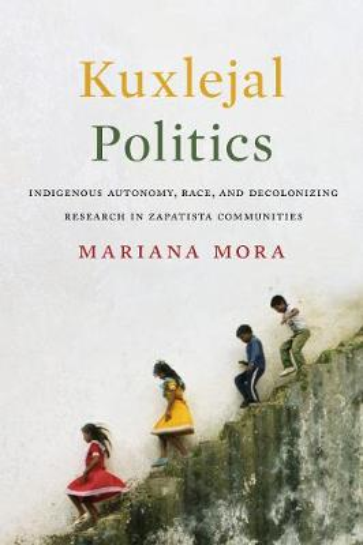 Kuxlejal Politics: Indigenous Autonomy, Race, and Decolonizing Research in Zapatista Communities (Hardback)
