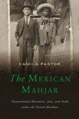 The Mexican Mahjar: Transnational Maronites, Jews, and Arabs under the French Mandate (Paperback)