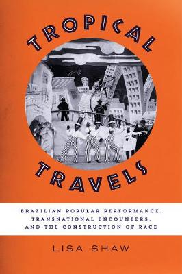 Tropical Travels: Brazilian Popular Performance, Transnational Encounters, and the Construction of Race (Paperback)