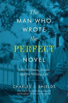 The Man Who Wrote the Perfect Novel: John Williams, Stoner, and the Writing Life (Hardback)