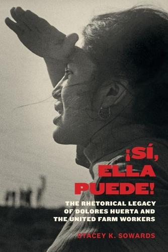 !Si, Ella Puede!: The Rhetorical Legacy of Dolores Huerta and the United Farm Workers (Paperback)