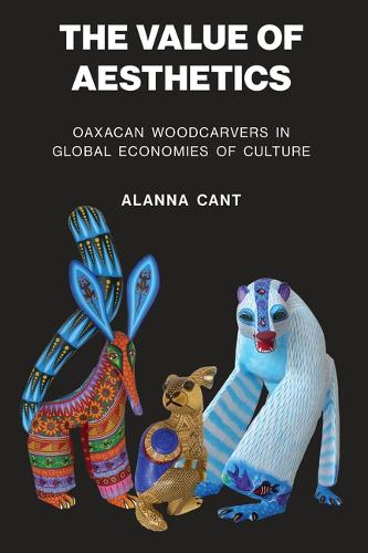 The Value of Aesthetics: Oaxacan Woodcarvers in Global Economies of Culture (Paperback)