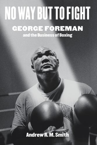 No Way but to Fight: George Foreman and the Business of Boxing (Hardback)