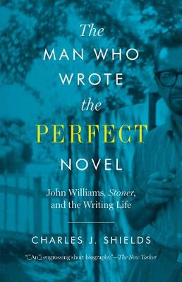 The Man Who Wrote the Perfect Novel: John Williams, Stoner, and the Writing Life (Paperback)