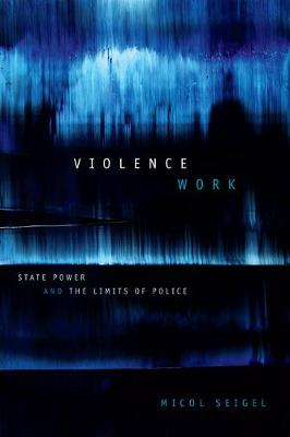 Violence Work: State Power and the Limits of Police (Hardback)