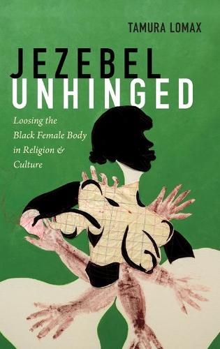 Jezebel Unhinged: Loosing the Black Female Body in Religion and Culture (Hardback)