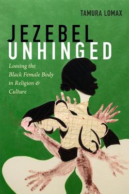 Jezebel Unhinged: Loosing the Black Female Body in Religion and Culture (Paperback)