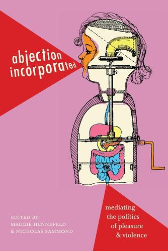 Abjection Incorporated: Mediating the Politics of Pleasure and Violence (Paperback)