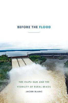 Before the Flood: The Itaipu Dam and the Visibility of Rural Brazil (Paperback)