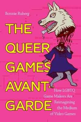 The Queer Games Avant-Garde: How LGBTQ Game Makers Are Reimagining the Medium of Video Games (Hardback)