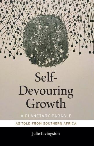 Self-Devouring Growth: A Planetary Parable as Told from Southern Africa - Critical Global Health: Evidence, Efficacy, Ethnography (Paperback)