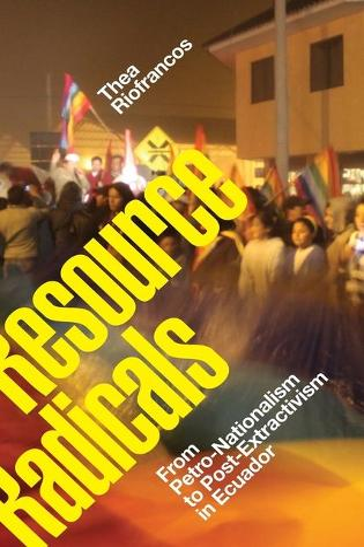 Resource Radicals: From Petro-Nationalism to Post-Extractivism in Ecuador - Radical Americas (Hardback)