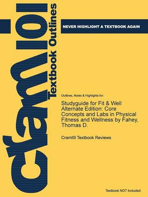 Studyguide for Fit & Well Alternate Edition: Core Concepts and Labs in Physical Fitness and Wellness by Fahey, Thomas D. (Paperback)