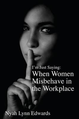 I'm Just Saying: When Women Misbehave in the Workplace (Paperback)