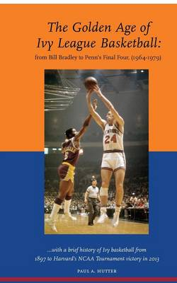 The Golden Age of Ivy League Basketball: From Bill Bradley to Penn's Final Four, 1964-1979 (Paperback)