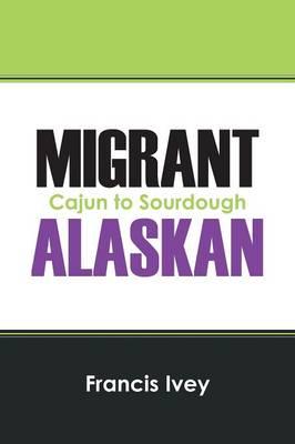 Migrant Alaskan: Cajun to Sourdough (Paperback)