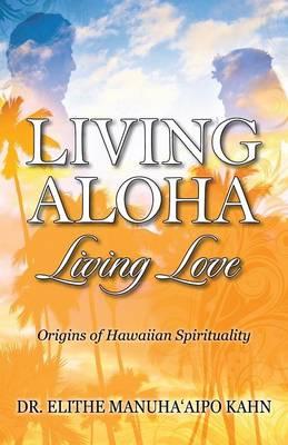 Living Aloha Living Love: Origins of Hawaiian Spirituality (Paperback)