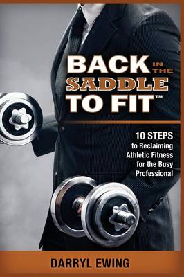 Back in the Saddle to Fit: 10 Steps to Reclaiming Athletic Fitness for the Busy Professional (Paperback)
