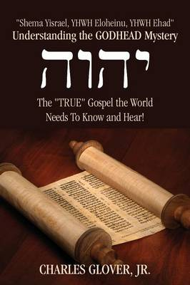 Understanding the Godhead Mystery: Shema Yisrael, Yhwh Eloheinu, Yhwh Ehad the True Gospel the World Needs to Know and Hear! (Paperback)