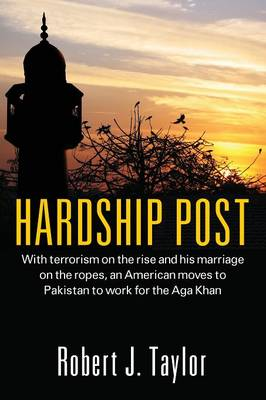 Hardship Post: With Terrorism on the Rise and His Marriage on the Ropes, an American Moves to Pakistan to Work for the Aga Khan (Paperback)