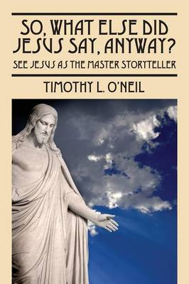 So, What Else Did Jesus Say, Anyway?: See Jesus as the Master Storyteller (Paperback)