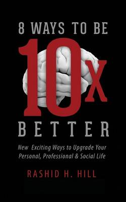 8 Ways to Be 10 X Better: New Exciting Ways to Upgrade Your Personal, Professional & Social Lifestyle (Paperback)