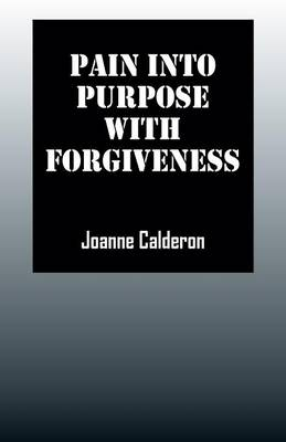 Pain Into Purpose with Forgiveness (Paperback)