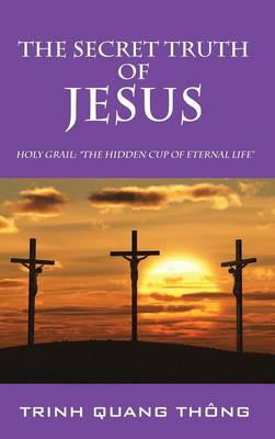 The Secret Truth of Jesus: Holy Grail: The Hidden Cup of Eternal Life (Hardback)