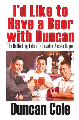 I'd Like to Have a Beer with Duncan: The Rollicking Tale of a Lovable Aussie Rogue (Paperback)