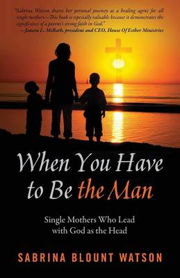 When You Have to Be the Man: Single Mothers Who Lead with God as the Head (Paperback)