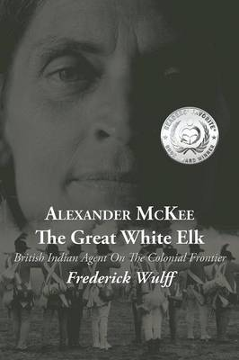 Alexander McKee - The Great White Elk: British Indian Agent on the Colonial Frontier (Paperback)