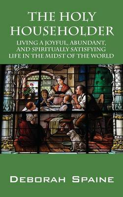 The Holy Householder: Living a Joyful, Abundant, and Spiritually Satisfying Life In the Midst of the World (Paperback)
