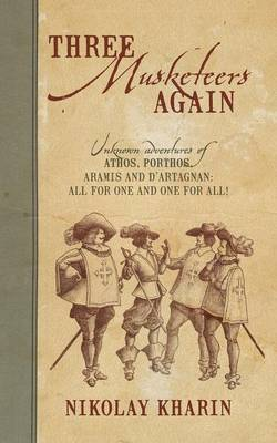 Three Musketeers Again: Unknown Adventures of Athos, Porthos, Aramis and D'Artagnan: All for One and One for All! (Paperback)
