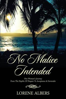 No Malice Intended: One Woman's Journey from the Depth of Despair to Acceptance & Surrender (Paperback)
