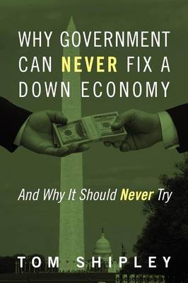 Why Government Can Never Fix a Down Economy: And Why It Should Never Try (Paperback)