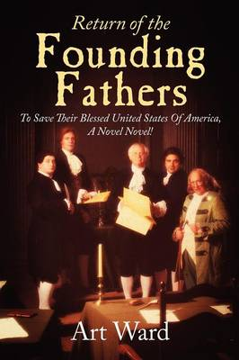 Return of the Founding Fathers: To Save Their Blessed United States of America, a Novel Novel! (Paperback)