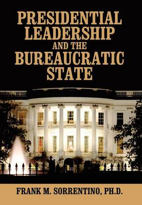 Presidential Leadership and the Bureaucratic State (Hardback)