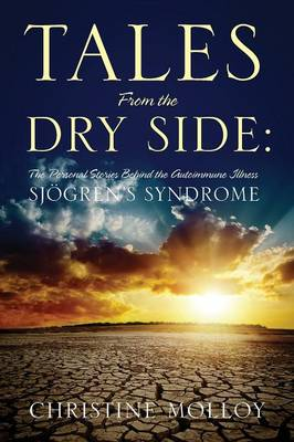 Tales from the Dry Side: The Personal Stories Behind the Autoimmune Illness Sjogren's Syndrome (Paperback)